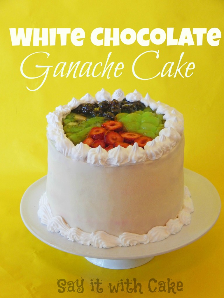 Cake With Fruit Topping : How to make White Chocolate Ganache Say it With Cake